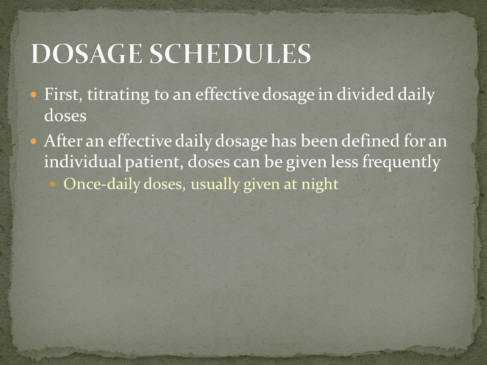 First, titrating to an effective dosage in divided daily doses After an effective daily dosage has been defined for an individual patient, doses can b