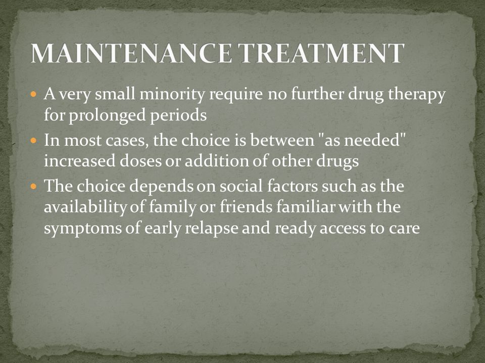 A very small minority require no further drug therapy for prolonged periods In most cases, the choice is between as needed increased doses or addition of other drugs The choice depends on social factors such as the availability of family or friends familiar with the symptoms of early relapse and ready access to care