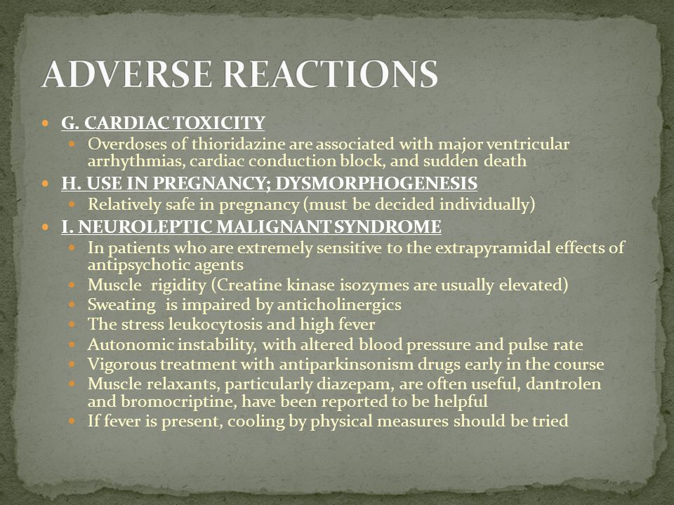 G. CARDIAC TOXICITY Overdoses of thioridazine are associated with major ventricular arrhythmias, cardiac conduction block, and sudden death H. USE IN