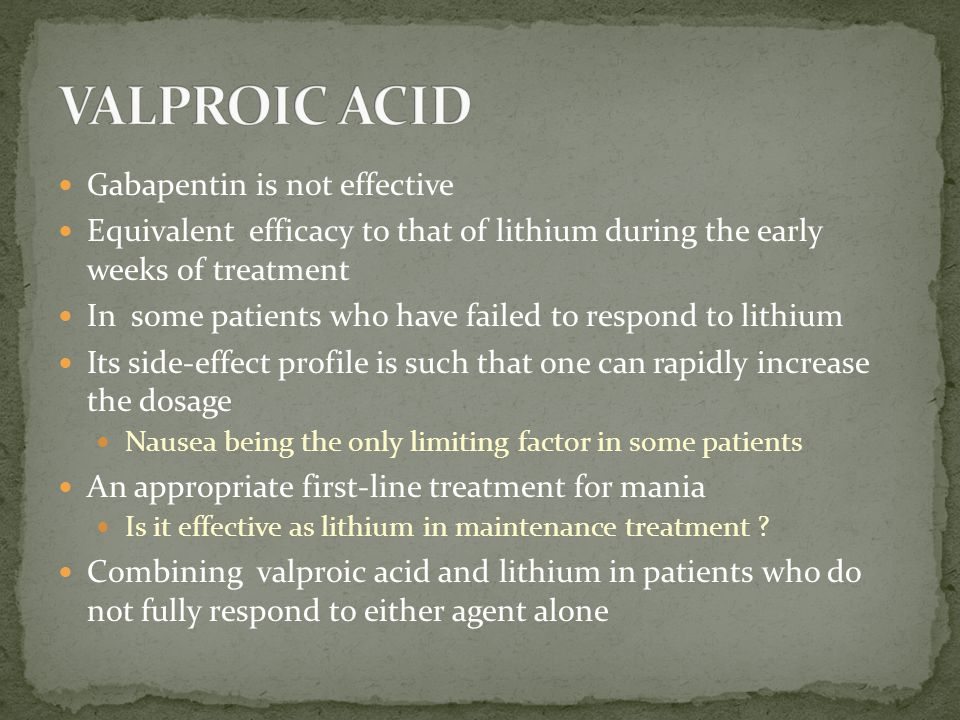 Gabapentin is not effective Equivalent efficacy to that of lithium during the early weeks of treatment In some patients who have failed to respond to lithium Its side-effect profile is such that one can rapidly increase the dosage Nausea being the only limiting factor in some patients An appropriate first-line treatment for mania Is it effective as lithium in maintenance treatment .