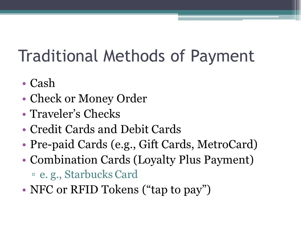 Traditional Methods of Payment Cash Check or Money Order Traveler's Checks Credit Cards and Debit Cards Pre-paid Cards (e.g., Gift Cards, MetroCard) Combination Cards (Loyalty Plus Payment) ▫e.