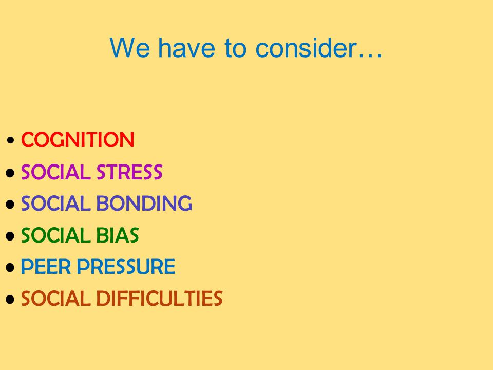 We have to consider… COGNITION SOCIAL STRESS SOCIAL BONDING SOCIAL BIAS PEER PRESSURE SOCIAL DIFFICULTIES