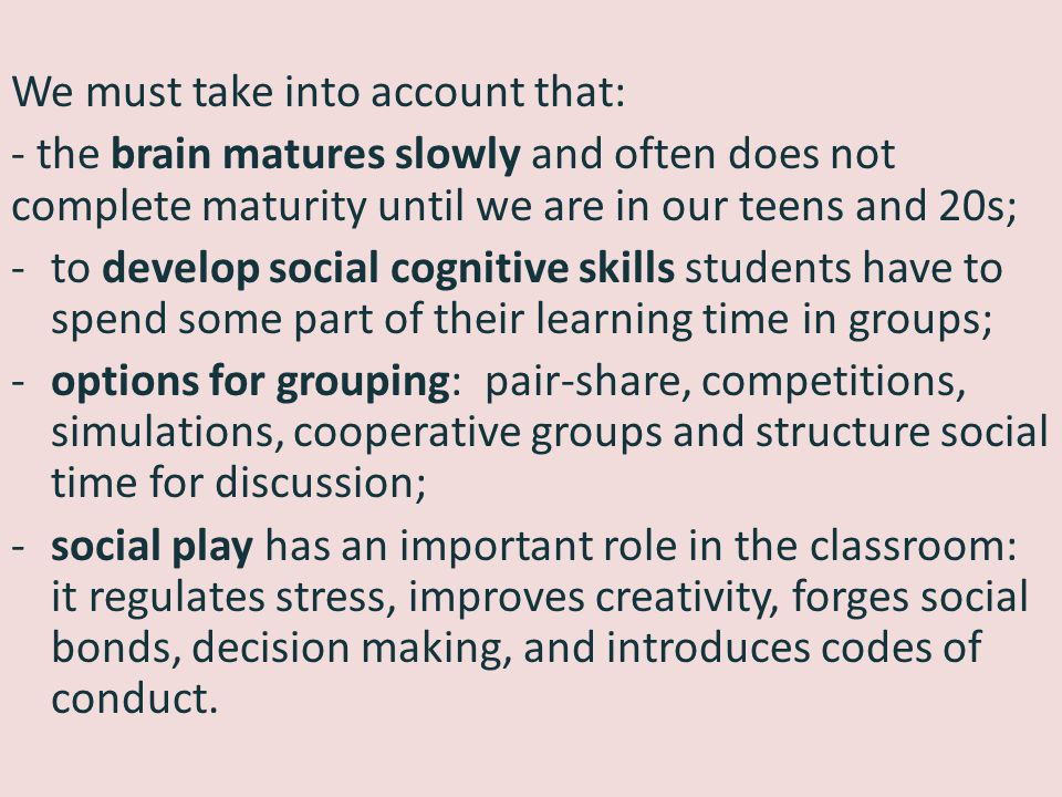 We must take into account that: - the brain matures slowly and often does not complete maturity until we are in our teens and 20s; -to develop social cognitive skills students have to spend some part of their learning time in groups; -options for grouping: pair-share, competitions, simulations, cooperative groups and structure social time for discussion; -social play has an important role in the classroom: it regulates stress, improves creativity, forges social bonds, decision making, and introduces codes of conduct.