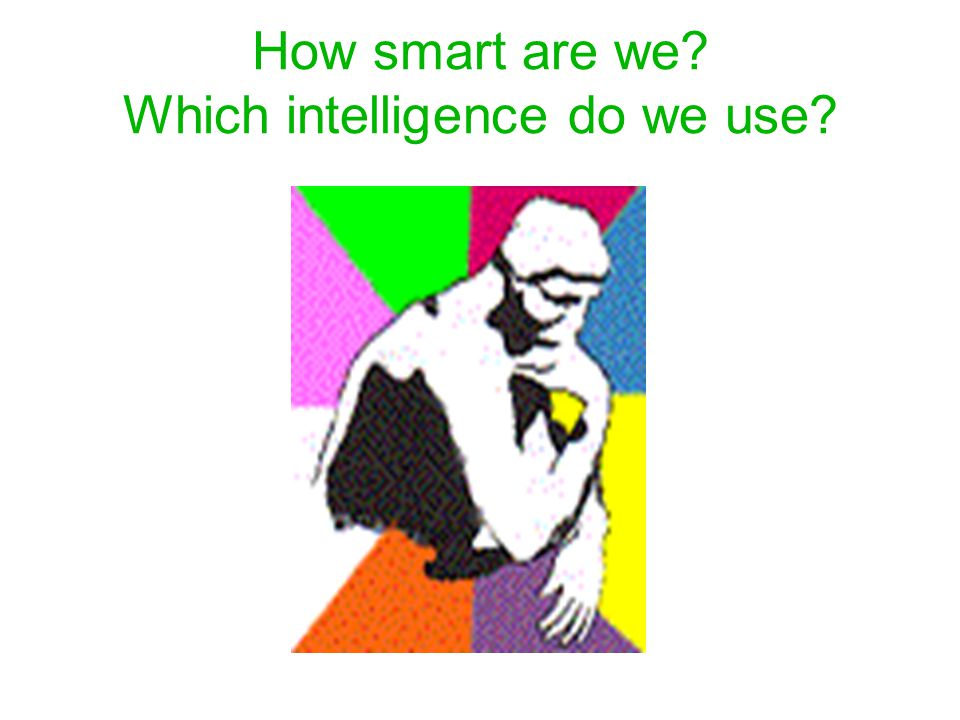 How smart are we Which intelligence do we use