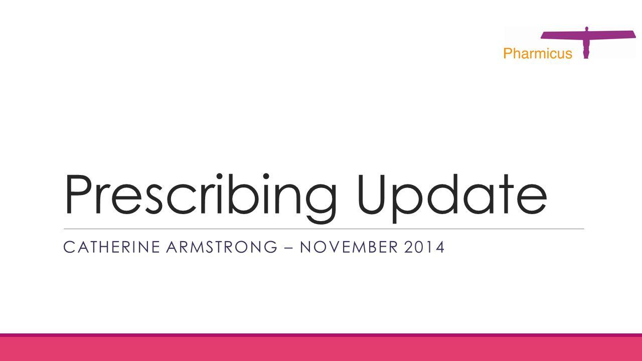 Prescribing Update CATHERINE ARMSTRONG – NOVEMBER 2014
