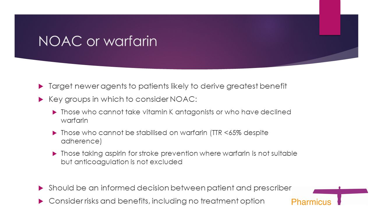 NOAC or warfarin  Target newer agents to patients likely to derive greatest benefit  Key groups in which to consider NOAC:  Those who cannot take v