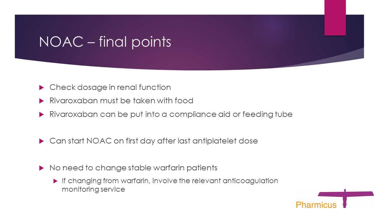 NOAC – final points  Check dosage in renal function  Rivaroxaban must be taken with food  Rivaroxaban can be put into a compliance aid or feeding tube  Can start NOAC on first day after last antiplatelet dose  No need to change stable warfarin patients  If changing from warfarin, involve the relevant anticoagulation monitoring service