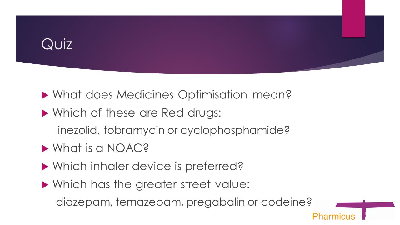 Quiz  What does Medicines Optimisation mean?  Which of these are Red drugs: linezolid, tobramycin or cyclophosphamide?  What is a NOAC?  Which inh