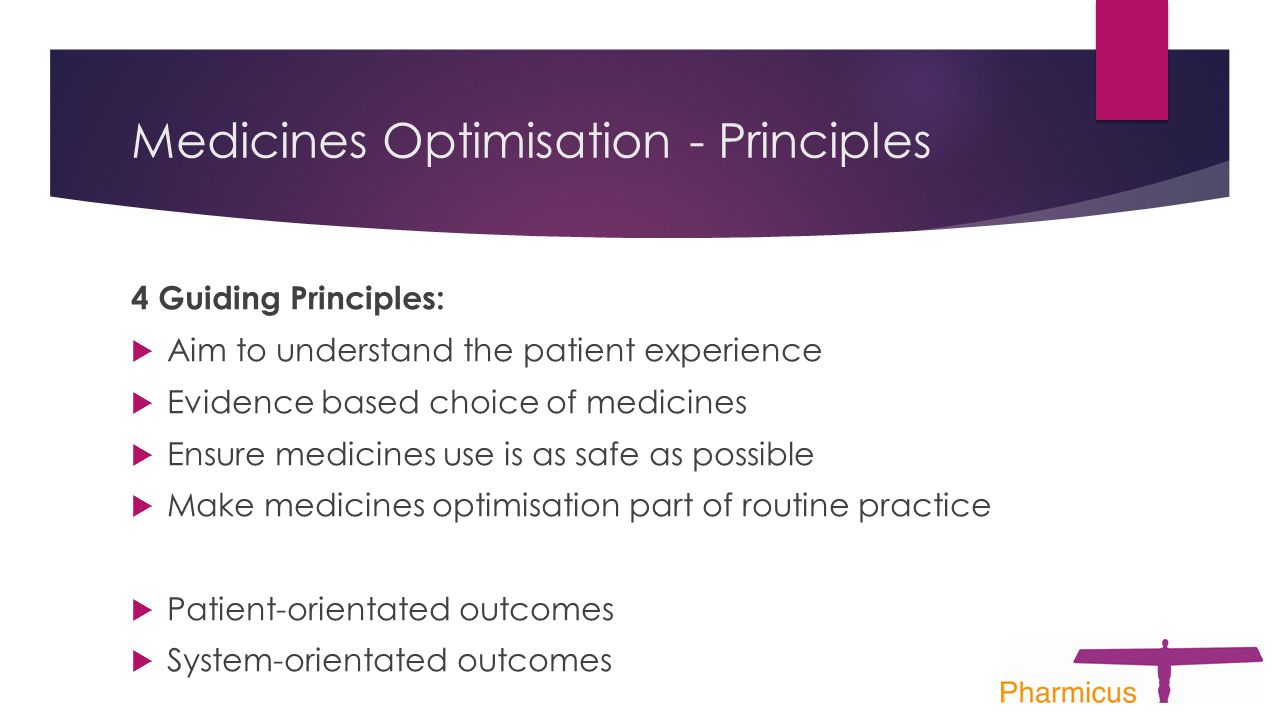 Medicines Optimisation - Principles 4 Guiding Principles:  Aim to understand the patient experience  Evidence based choice of medicines  Ensure medicines use is as safe as possible  Make medicines optimisation part of routine practice  Patient-orientated outcomes  System-orientated outcomes