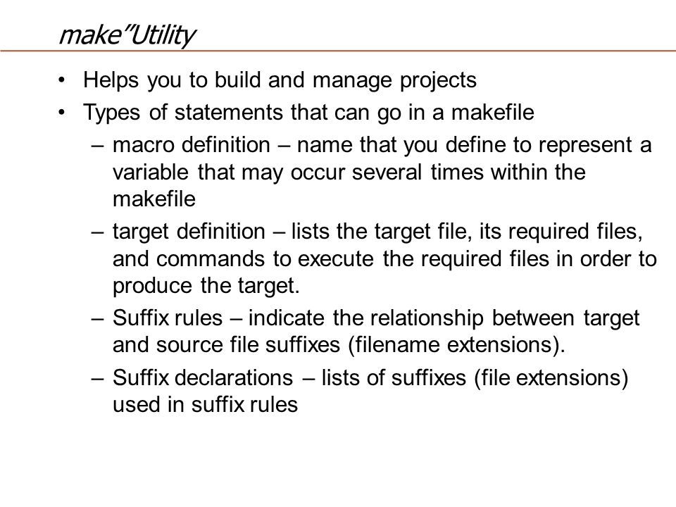 make Utility Helps you to build and manage projects Types of statements that can go in a makefile –macro definition – name that you define to represent a variable that may occur several times within the makefile –target definition – lists the target file, its required files, and commands to execute the required files in order to produce the target.