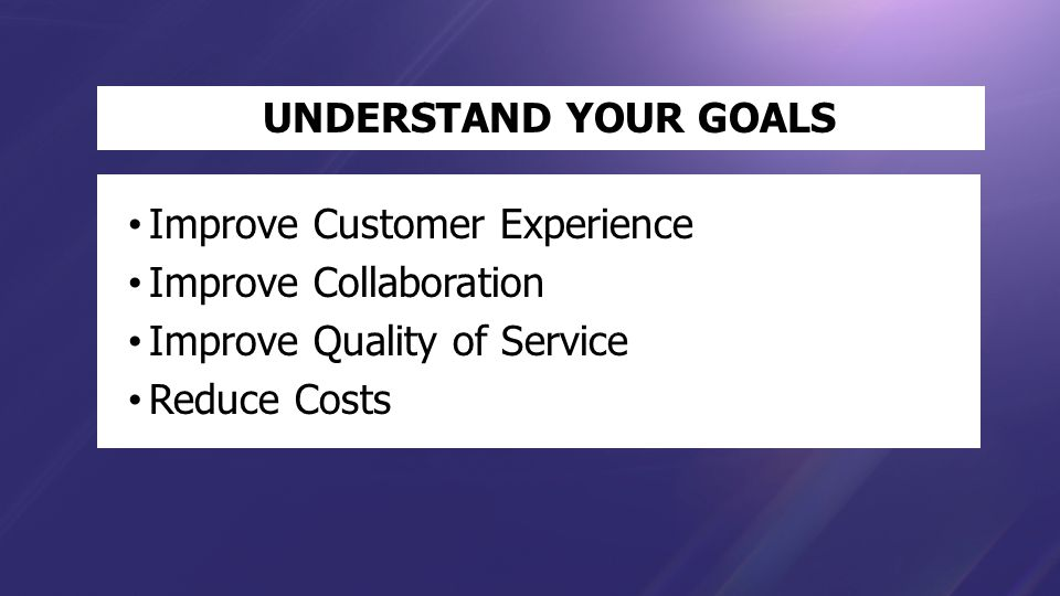 UNDERSTAND YOUR GOALS Improve Customer Experience Improve Collaboration Improve Quality of Service Reduce Costs