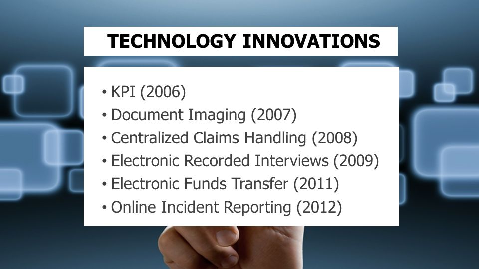TECHNOLOGY INNOVATIONS KPI (2006) Document Imaging (2007) Centralized Claims Handling (2008) Electronic Recorded Interviews (2009) Electronic Funds Tr