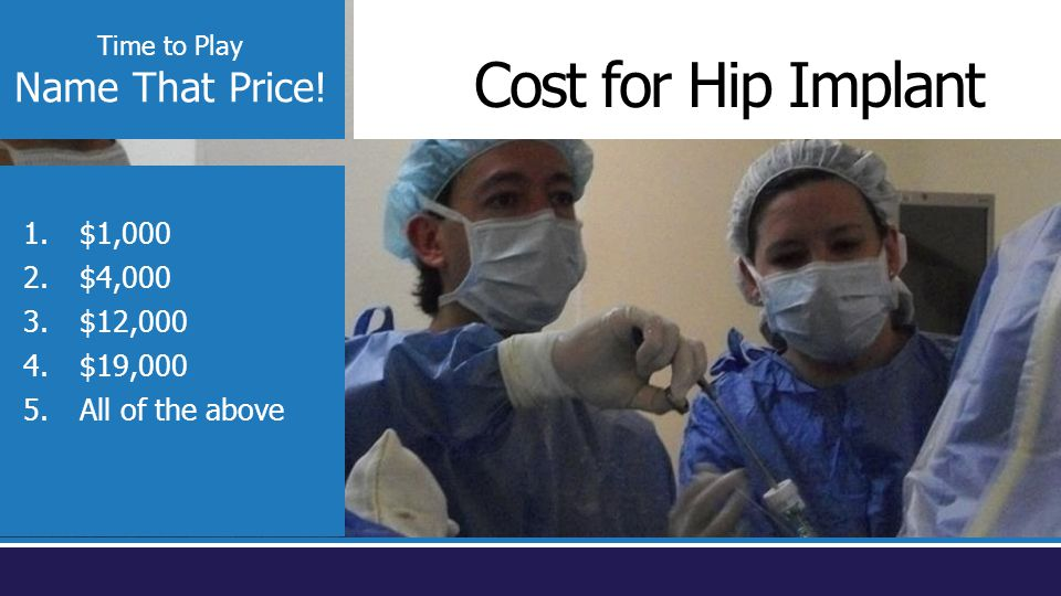 Time to Play Name That Price! Cost for Hip Implant 1.$1,000 2.$4,000 3.$12,000 4.$19,000 5.All of the above