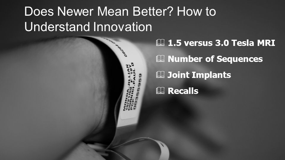 Does Newer Mean Better? How to Understand Innovation ✦ 1.5 versus 3.0 Tesla MRI ✦ Number of Sequences ✦ Joint Implants ✦ Recalls