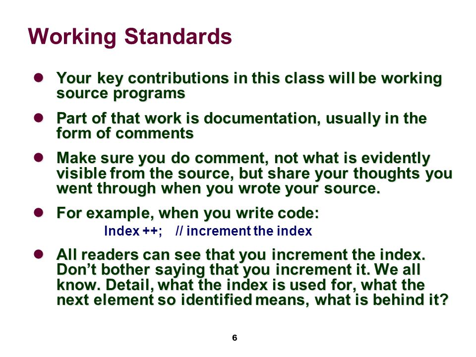 6 Working Standards Your key contributions in this class will be working source programs Your key contributions in this class will be working source programs Part of that work is documentation, usually in the form of comments Part of that work is documentation, usually in the form of comments Make sure you do comment, not what is evidently visible from the source, but share your thoughts you went through when you wrote your source.