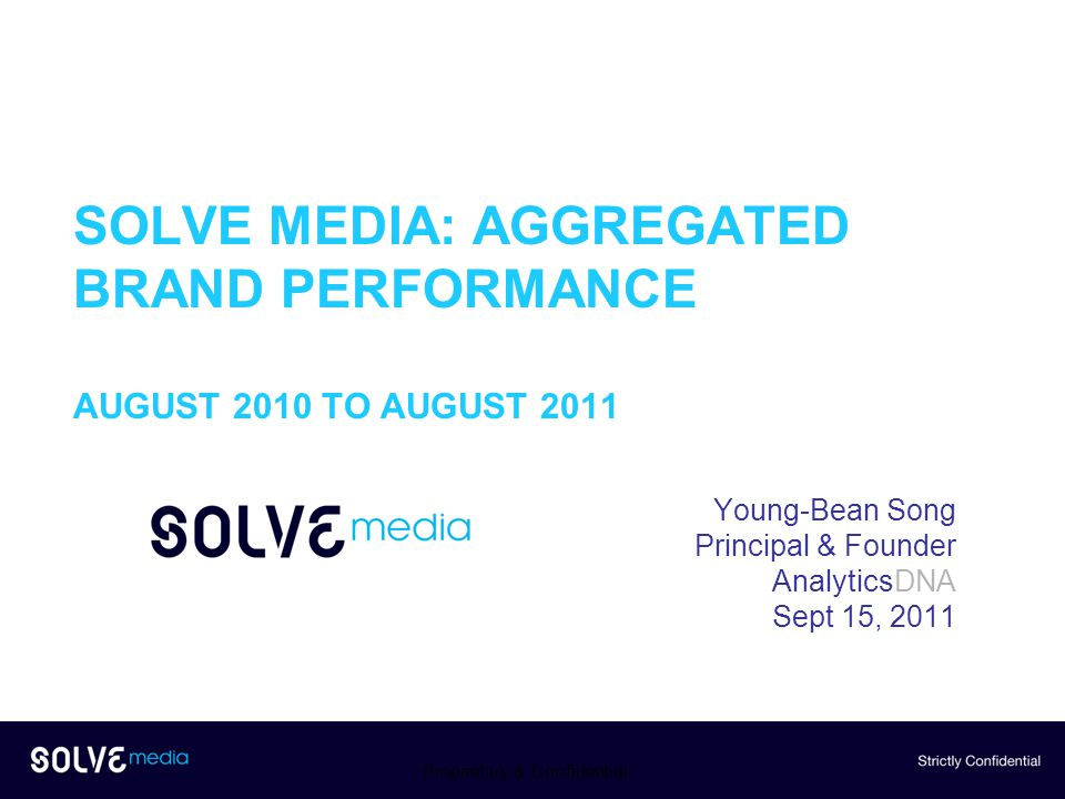 SOLVE MEDIA: AGGREGATED BRAND PERFORMANCE AUGUST 2010 TO AUGUST 2011 Young-Bean Song Principal & Founder AnalyticsDNA Sept 15, 2011 Proprietary & Confidential