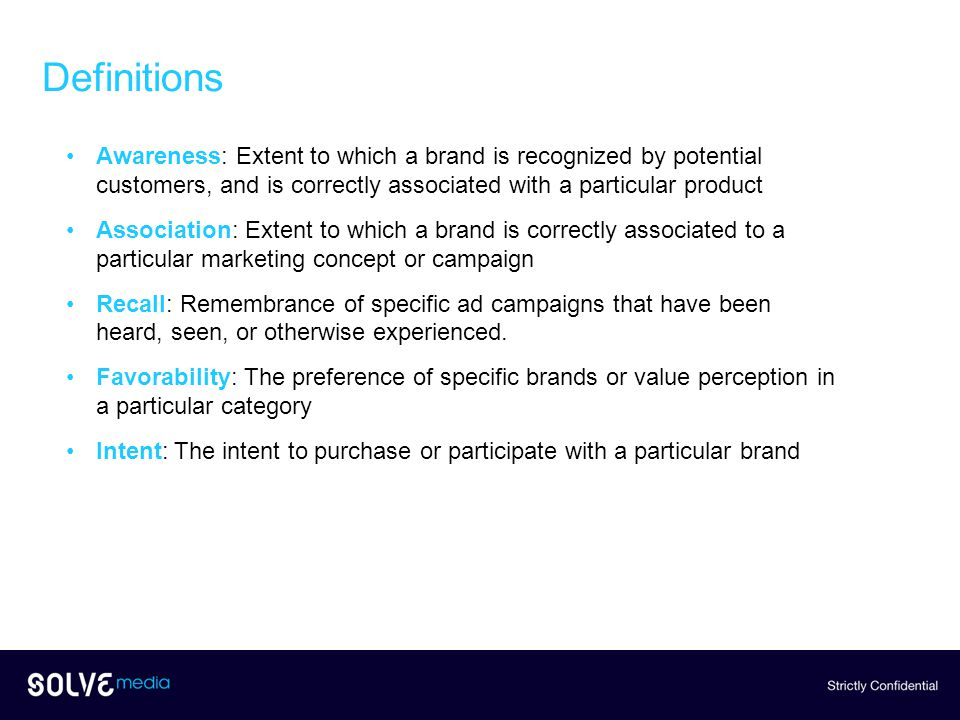 Definitions Awareness: Extent to which a brand is recognized by potential customers, and is correctly associated with a particular product Association: Extent to which a brand is correctly associated to a particular marketing concept or campaign Recall: Remembrance of specific ad campaigns that have been heard, seen, or otherwise experienced.