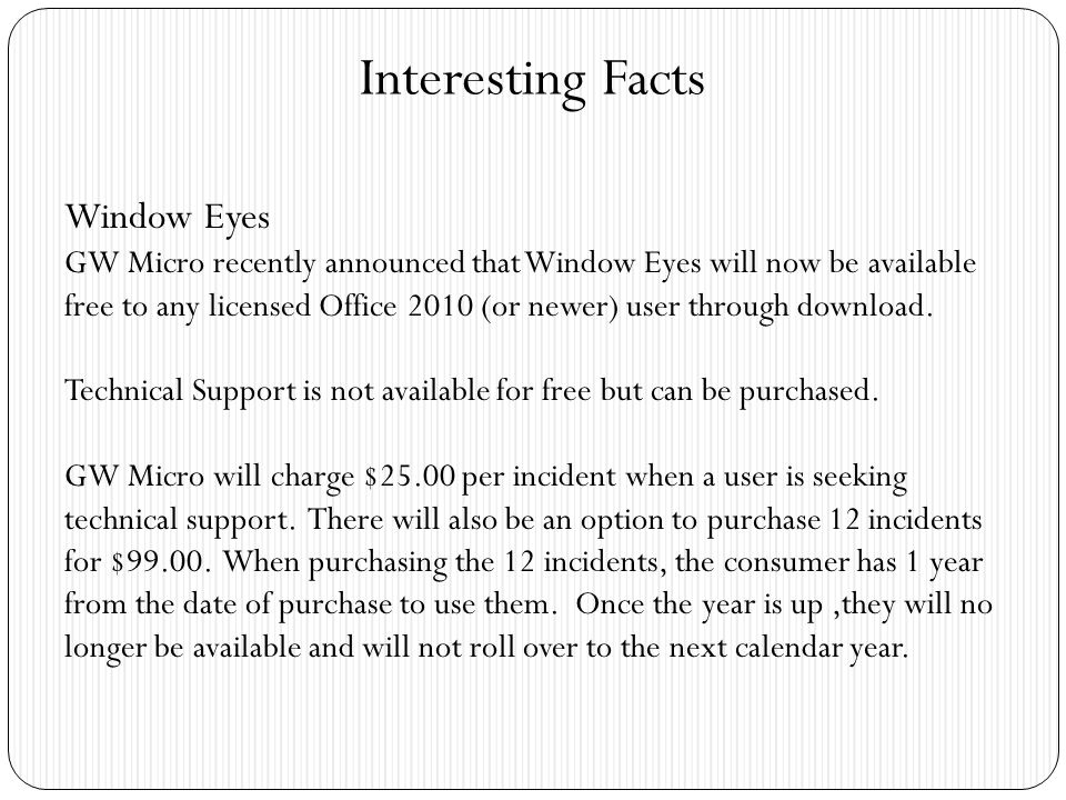 Interesting Facts Window Eyes GW Micro recently announced that Window Eyes will now be available free to any licensed Office 2010 (or newer) user through download.