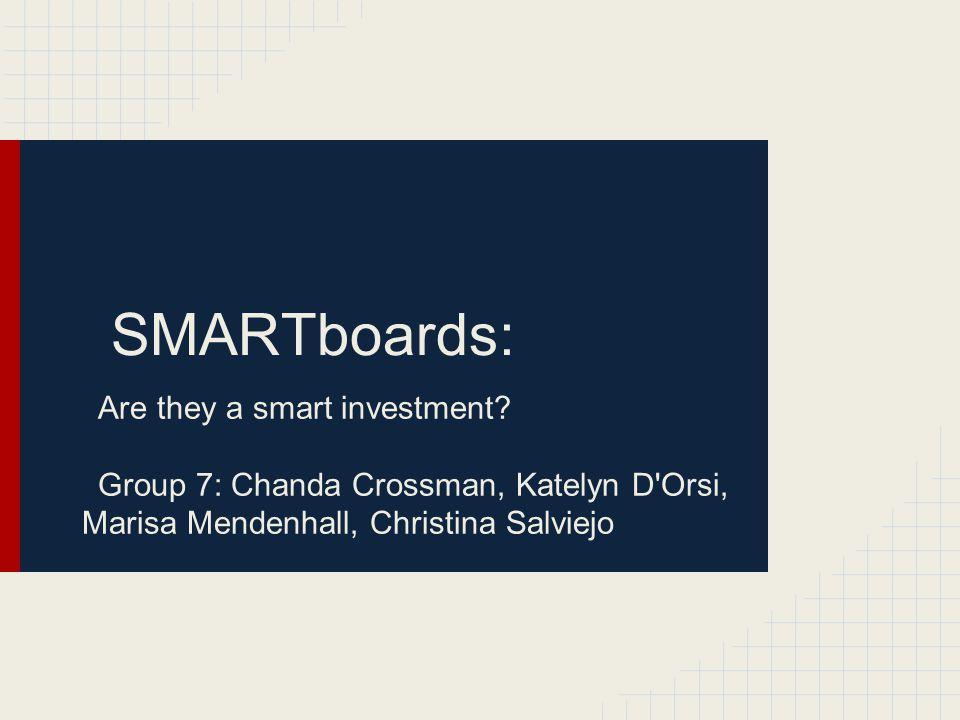 SMARTboards: Are they a smart investment? Group 7: Chanda Crossman, Katelyn D'Orsi, Marisa Mendenhall, Christina Salviejo