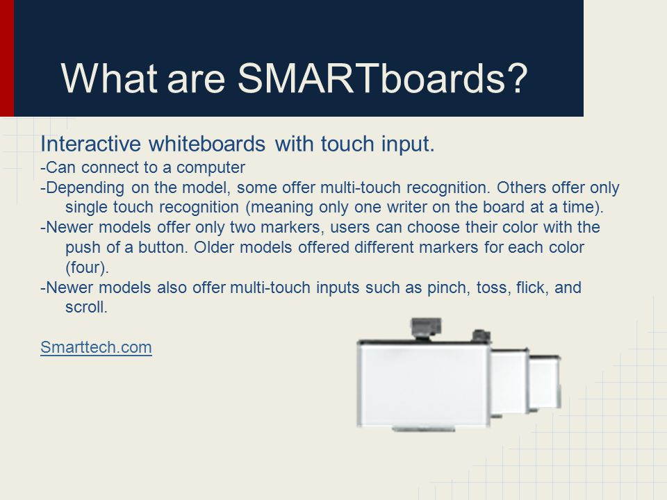 What are SMARTboards? Interactive whiteboards with touch input. -Can connect to a computer -Depending on the model, some offer multi-touch recognition