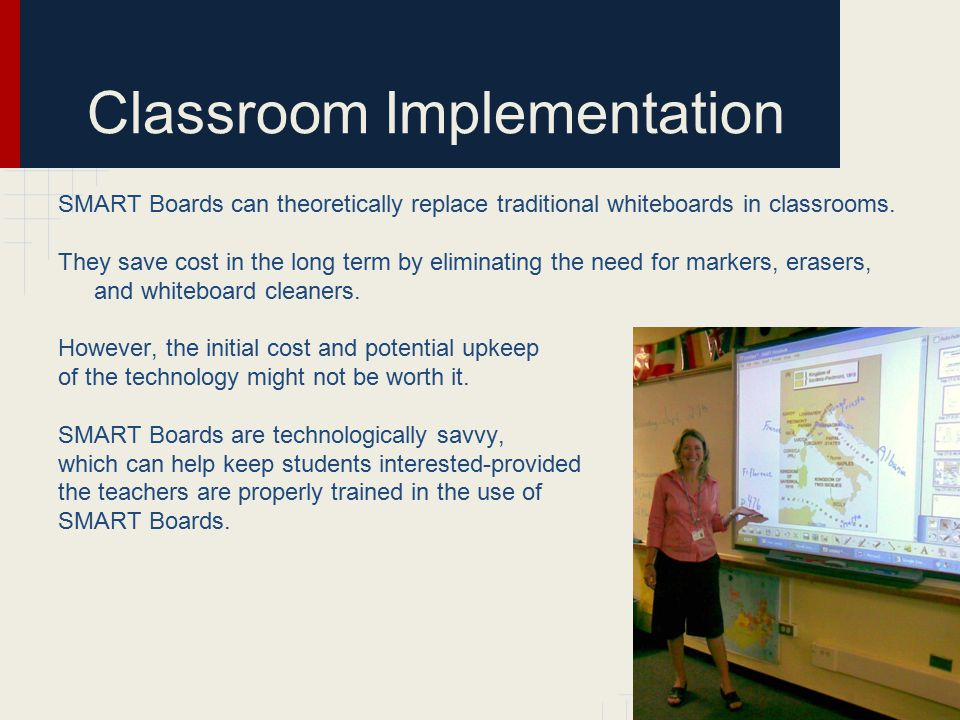 Classroom Implementation SMART Boards can theoretically replace traditional whiteboards in classrooms. They save cost in the long term by eliminating