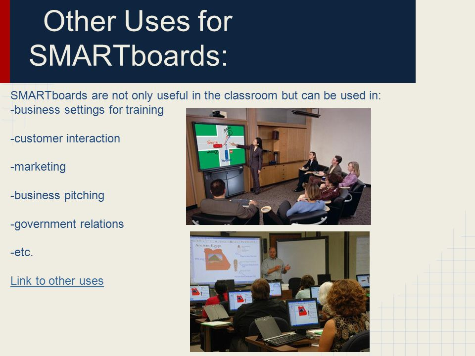 Other Uses for SMARTboards: SMARTboards are not only useful in the classroom but can be used in: -business settings for training -customer interaction -marketing -business pitching -government relations -etc.
