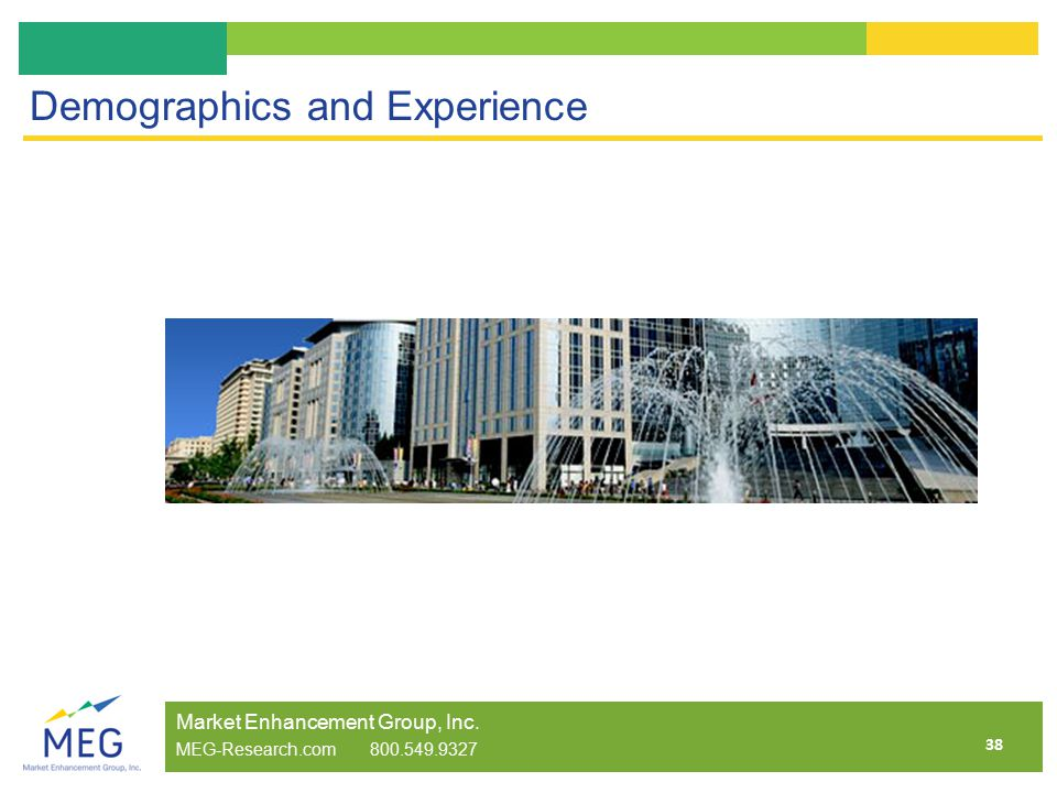 38 Demographics and Experience Market Enhancement Group, Inc. MEG-Research.com 800.549.9327