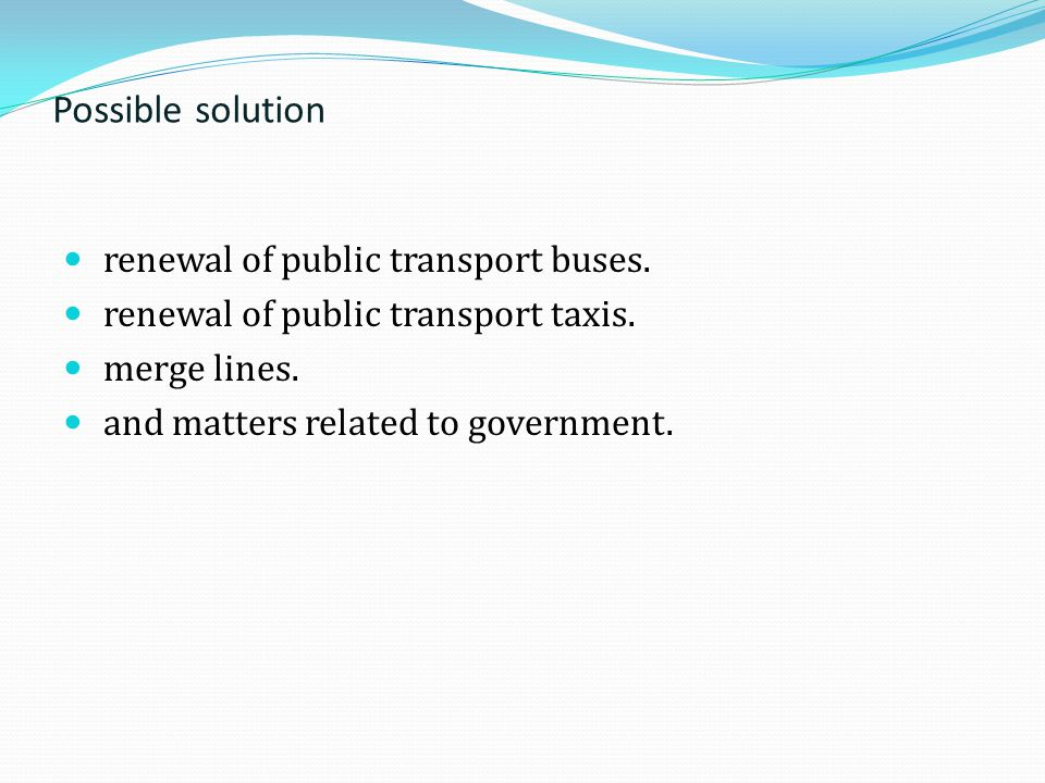 Possible solution renewal of public transport buses. renewal of public transport taxis. merge lines. and matters related to government.