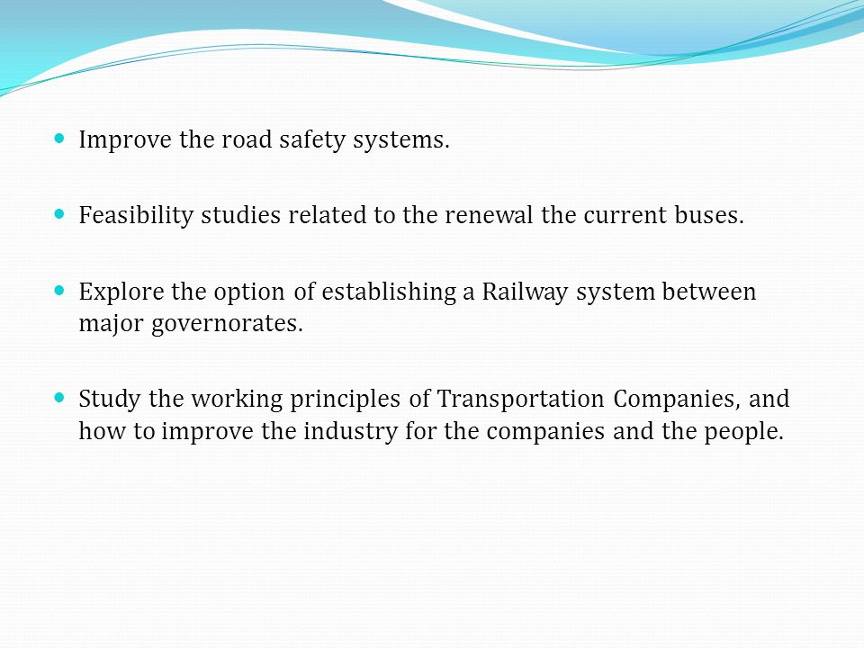 Improve the road safety systems. Feasibility studies related to the renewal the current buses. Explore the option of establishing a Railway system bet
