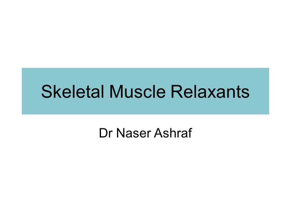 Types of skeletal muscle relaxants: 2 groups Neuromuscular blockers Relax normal muscles (surgery and assistance of ventilation) No central nervous system activity.