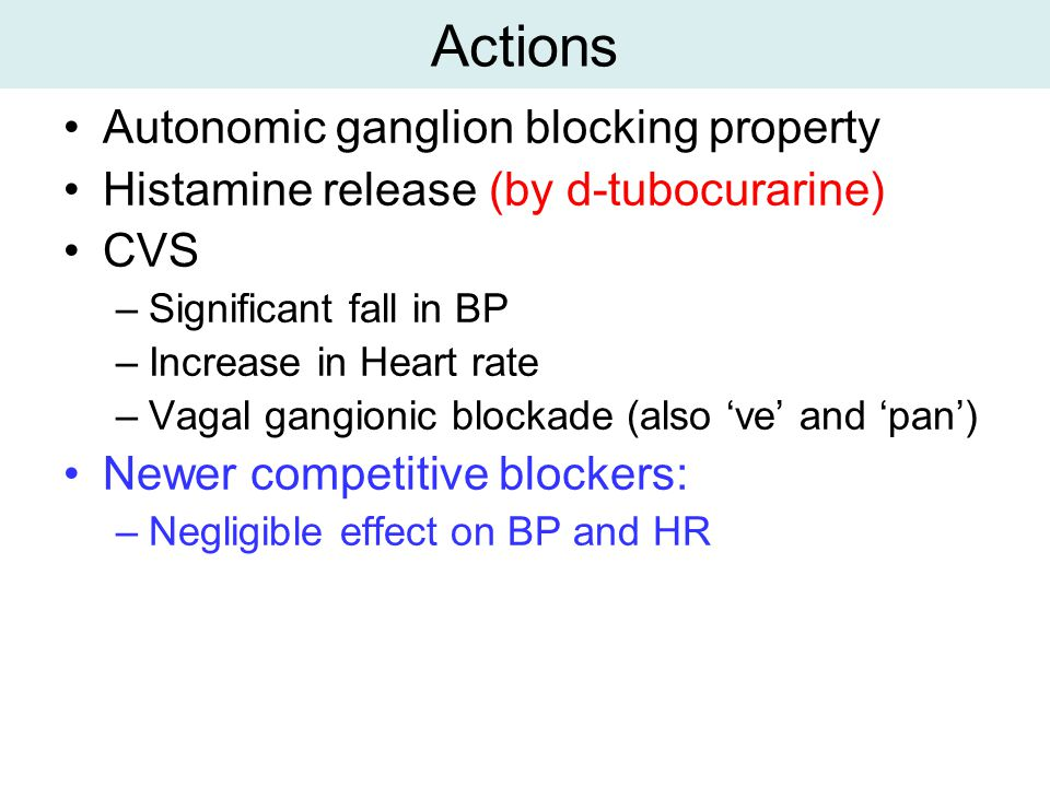 Actions Autonomic ganglion blocking property Histamine release (by d-tubocurarine) CVS –Significant fall in BP –Increase in Heart rate –Vagal gangionic blockade (also 've' and 'pan') Newer competitive blockers: –Negligible effect on BP and HR