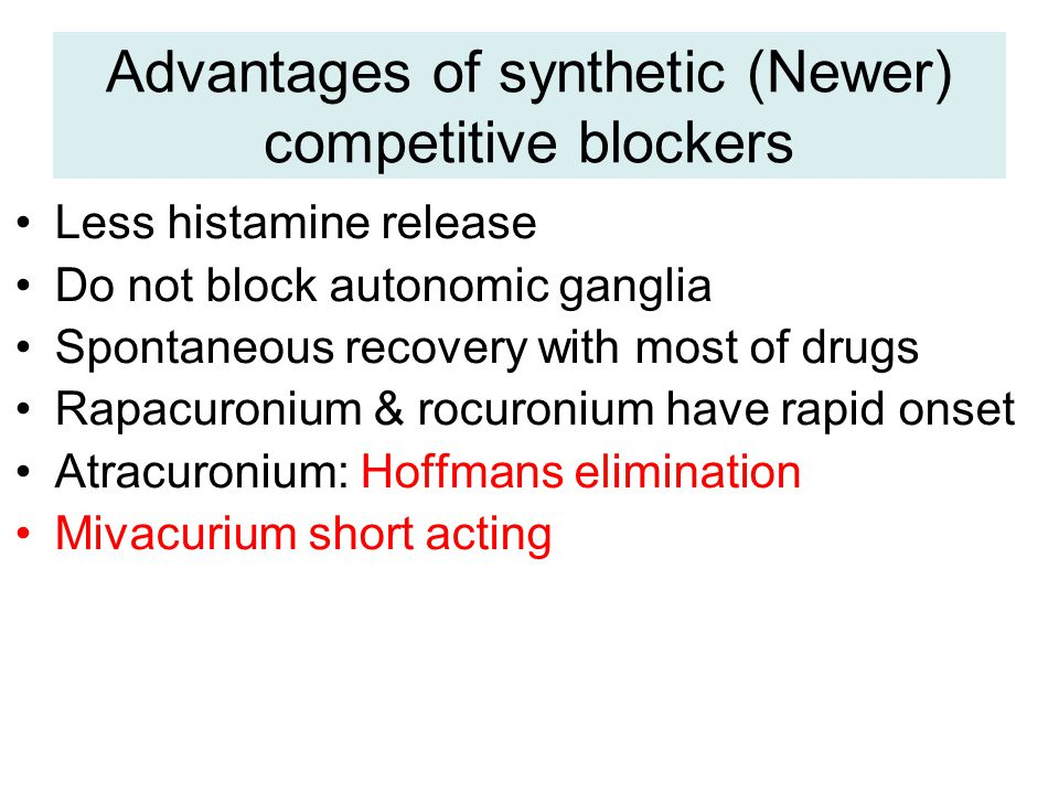 Advantages of synthetic (Newer) competitive blockers Less histamine release Do not block autonomic ganglia Spontaneous recovery with most of drugs Rapacuronium & rocuronium have rapid onset Atracuronium: Hoffmans elimination Mivacurium short acting