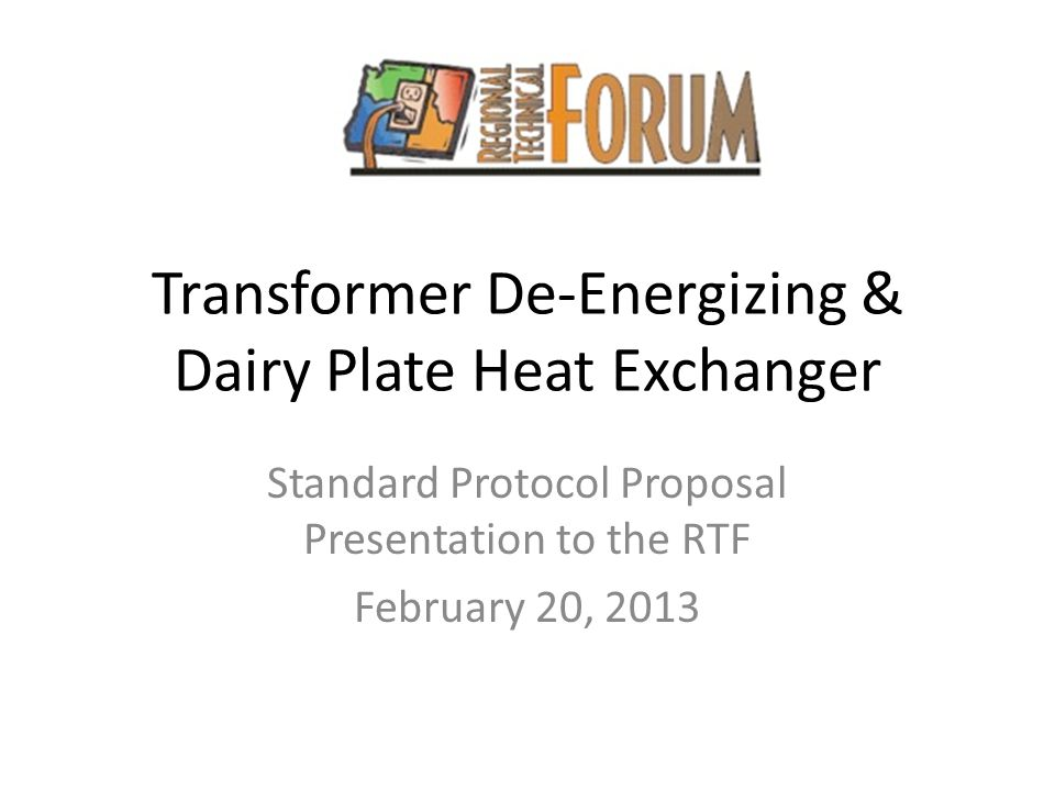 Transformer De-Energizing & Dairy Plate Heat Exchanger Standard Protocol Proposal Presentation to the RTF February 20, 2013