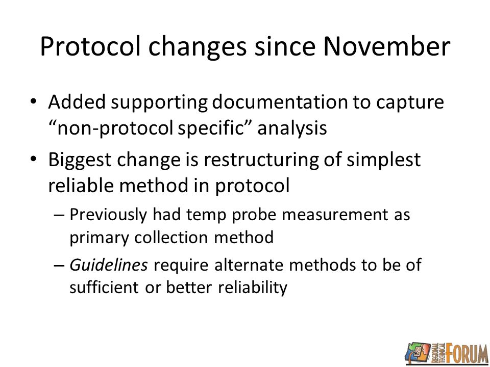 Protocol changes since November Added supporting documentation to capture non-protocol specific analysis Biggest change is restructuring of simplest reliable method in protocol – Previously had temp probe measurement as primary collection method – Guidelines require alternate methods to be of sufficient or better reliability
