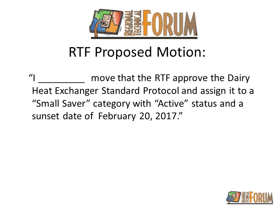 RTF Proposed Motion: I _________ move that the RTF approve the Dairy Heat Exchanger Standard Protocol and assign it to a Small Saver category with Active status and a sunset date of February 20, 2017.