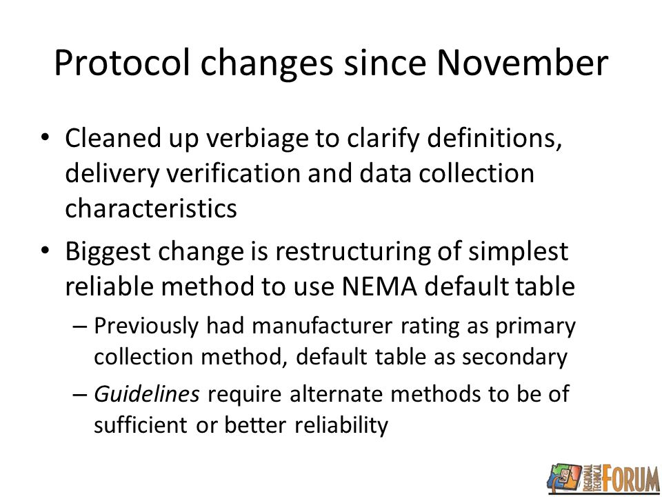Protocol changes since November Cleaned up verbiage to clarify definitions, delivery verification and data collection characteristics Biggest change is restructuring of simplest reliable method to use NEMA default table – Previously had manufacturer rating as primary collection method, default table as secondary – Guidelines require alternate methods to be of sufficient or better reliability