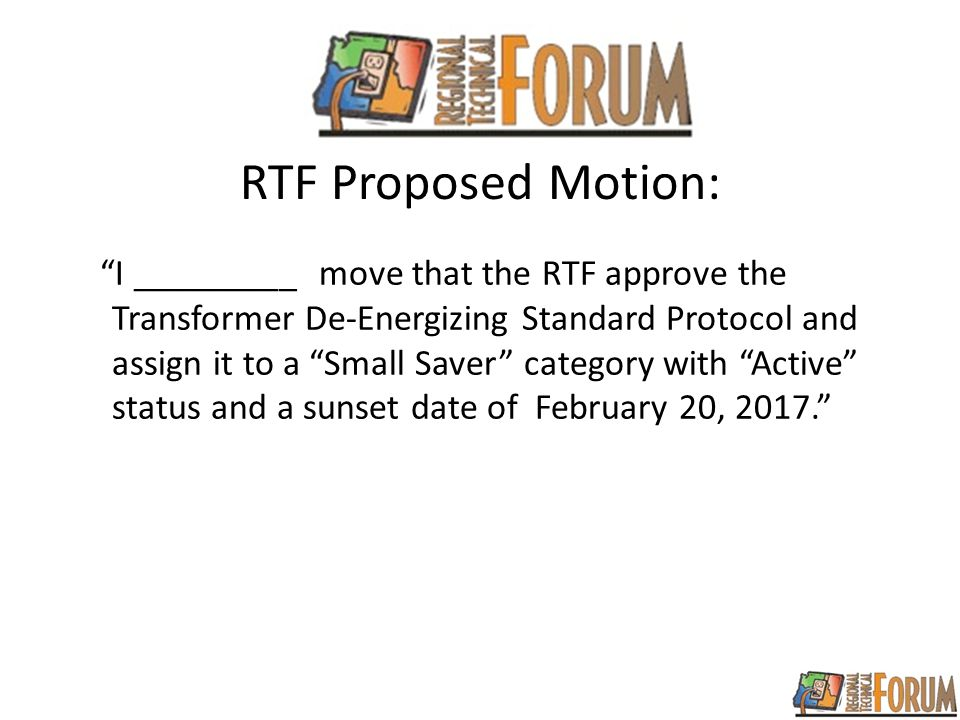 RTF Proposed Motion: I _________ move that the RTF approve the Transformer De-Energizing Standard Protocol and assign it to a Small Saver category with Active status and a sunset date of February 20, 2017.