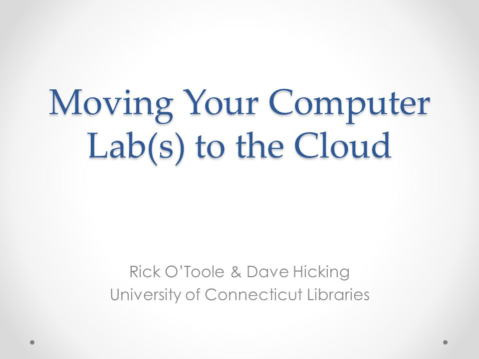Moving Your Computer Lab(s) to the Cloud Rick O'Toole & Dave Hicking University of Connecticut Libraries