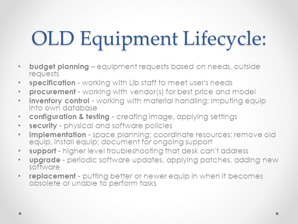 OLD Equipment Lifecycle: budget planning – equipment requests based on needs, outside requests specification - working with Lib staff to meet user s needs procurement - working with vendor(s) for best price and model inventory control - working with material handling; imputing equip into own database configuration & testing - creating image, applying settings security - physical and software policies implementation - space planning; coordinate resources; remove old equip, install equip; document for ongoing support support - higher level troubleshooting that desk can t address upgrade - periodic software updates, applying patches, adding new software replacement - putting better or newer equip in when it becomes obsolete or unable to perform tasks