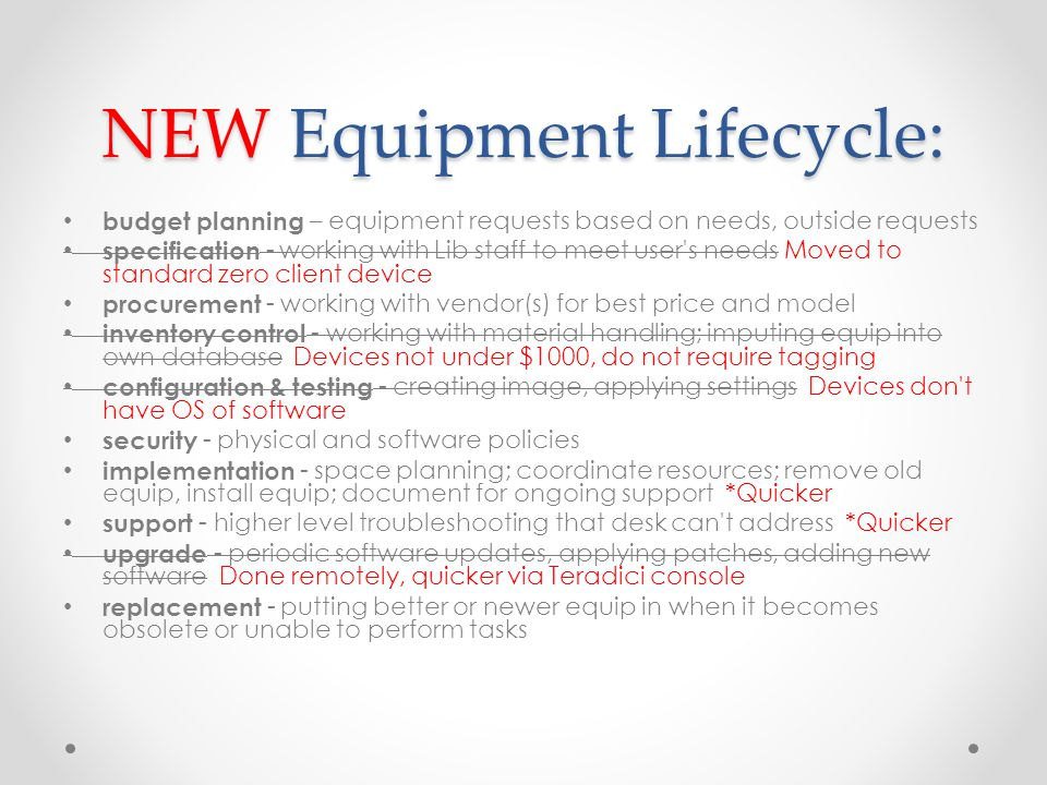 NEW Equipment Lifecycle: budget planning – equipment requests based on needs, outside requests specification - working with Lib staff to meet user s needs Moved to standard zero client device procurement - working with vendor(s) for best price and model inventory control - working with material handling; imputing equip into own database Devices not under $1000, do not require tagging configuration & testing - creating image, applying settings Devices don t have OS of software security - physical and software policies implementation - space planning; coordinate resources; remove old equip, install equip; document for ongoing support *Quicker support - higher level troubleshooting that desk can t address *Quicker upgrade - periodic software updates, applying patches, adding new software Done remotely, quicker via Teradici console replacement - putting better or newer equip in when it becomes obsolete or unable to perform tasks
