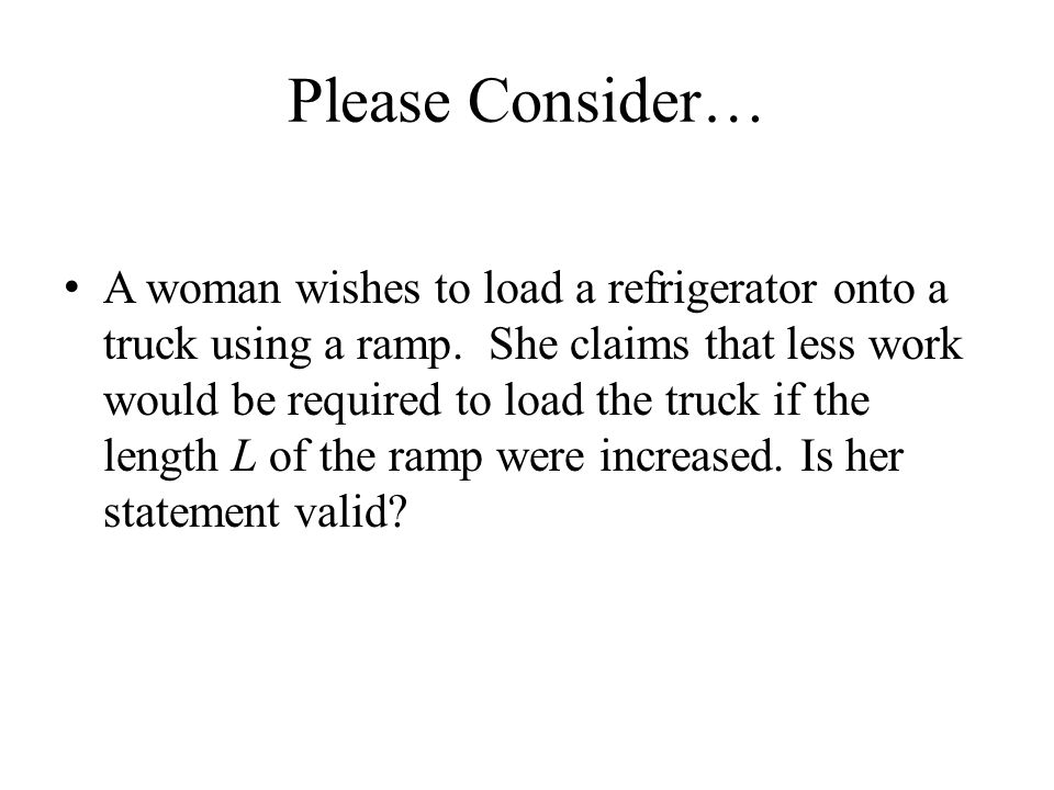Please Consider… A woman wishes to load a refrigerator onto a truck using a ramp. She claims that less work would be required to load the truck if the