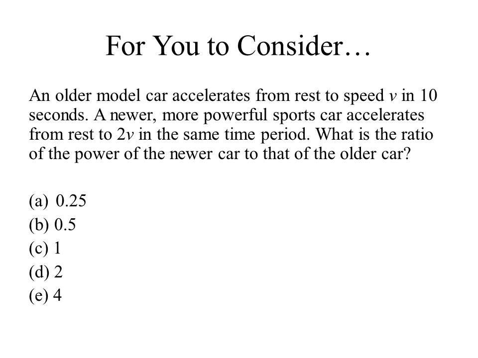 For You to Consider… An older model car accelerates from rest to speed v in 10 seconds. A newer, more powerful sports car accelerates from rest to 2v