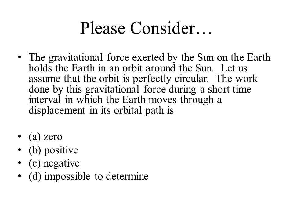 Please Consider… The gravitational force exerted by the Sun on the Earth holds the Earth in an orbit around the Sun. Let us assume that the orbit is p