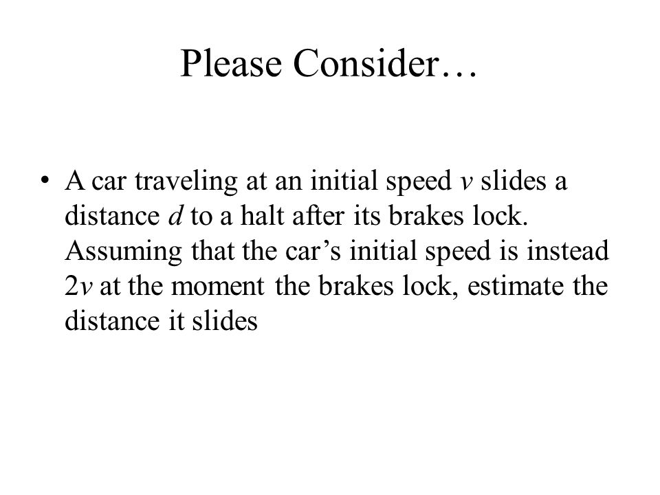 Please Consider… A car traveling at an initial speed v slides a distance d to a halt after its brakes lock. Assuming that the car's initial speed is i