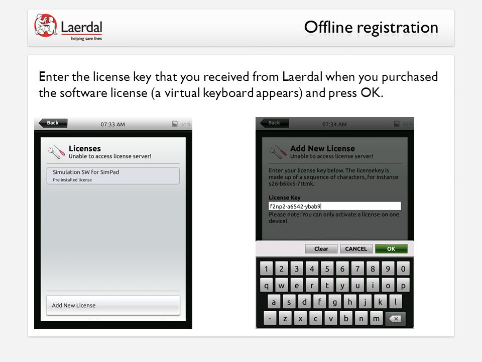 Enter the license key that you received from Laerdal when you purchased the software license (a virtual keyboard appears) and press OK.