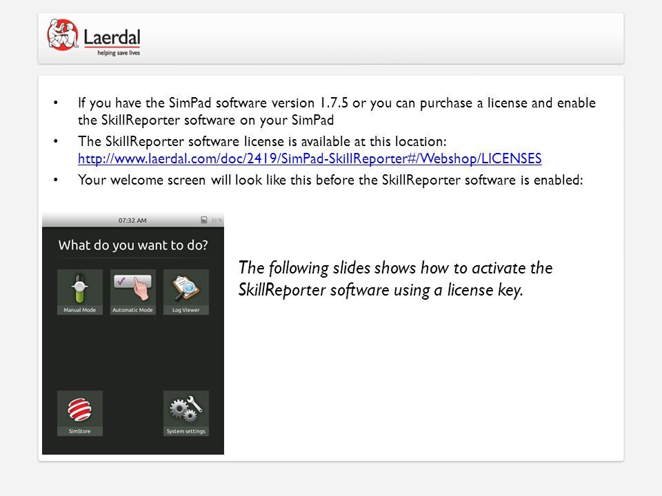 If you have the SimPad software version 1.7.5 or you can purchase a license and enable the SkillReporter software on your SimPad The SkillReporter software license is available at this location: http://www.laerdal.com/doc/2419/SimPad-SkillReporter#/Webshop/LICENSES http://www.laerdal.com/doc/2419/SimPad-SkillReporter#/Webshop/LICENSES Your welcome screen will look like this before the SkillReporter software is enabled: The following slides shows how to activate the SkillReporter software using a license key.
