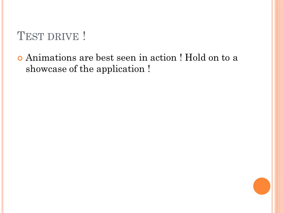 T EST DRIVE ! Animations are best seen in action ! Hold on to a showcase of the application !