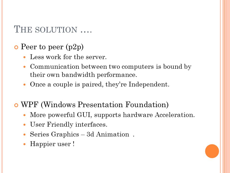T HE SOLUTION …. Peer to peer (p2p) Less work for the server.