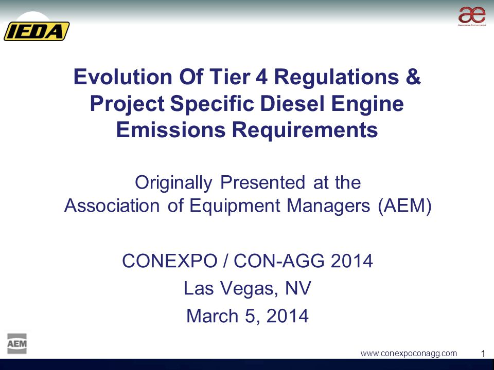 1 1 www.conexpoconagg.com Evolution Of Tier 4 Regulations & Project Specific Diesel Engine Emissions Requirements Originally Presented at the Association of Equipment Managers (AEM) CONEXPO / CON-AGG 2014 Las Vegas, NV March 5, 2014