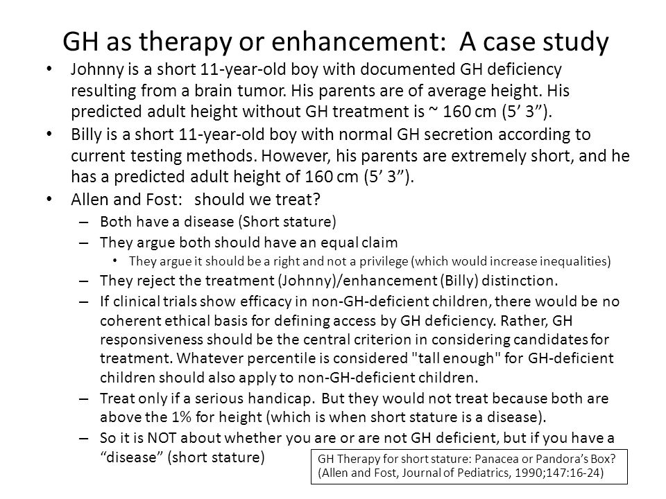 GH as therapy or enhancement: A case study Johnny is a short 11-year-old boy with documented GH deficiency resulting from a brain tumor. His parents a
